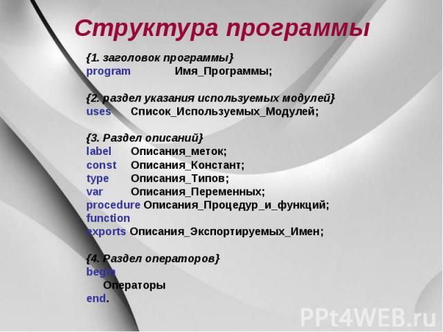 Структура программы {1. заголовок программы} program Имя_Программы; {2. раздел указания используемых модулей} uses Список_Используемых_Модулей; {3. Раздел описаний} label Описания_меток; const Описания_Констант; type Описания_Типов; var Описания_Пер…