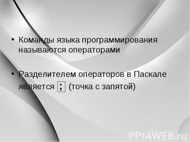 Команды языка программирования называются операторами Команды языка программирования называются операторами Разделителем операторов в Паскале является ; (точка с запятой)