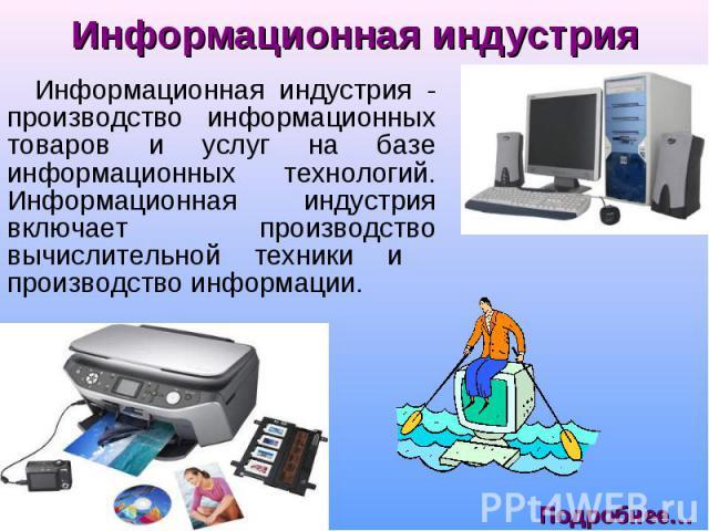 Информационная индустрия - производство информационных товаров и услуг на базе информационных технологий. Информационная индустрия включает производство вычислительной техники и производство информации. Информационная индустрия - производство информ…