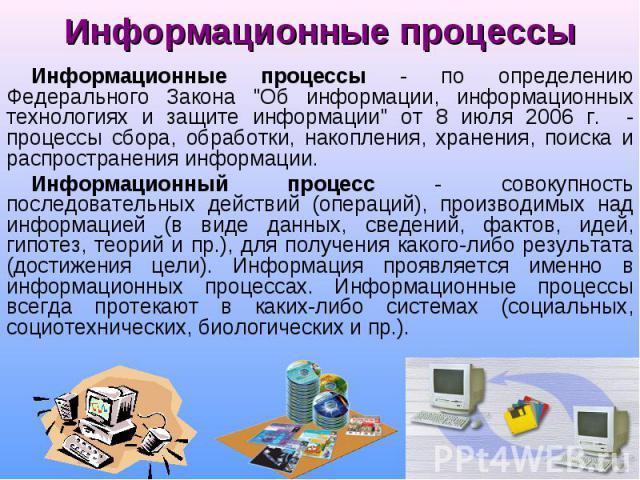 """Информационные процессы - по определению Федерального Закона """"Об информации, информационных технологиях и защите информации"""" от 8 июля 2006 г. - процессы сбора, обработки, накопления, хранения, поиска и распространения информации. Информац…"""