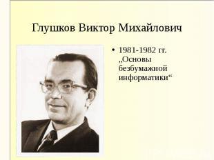 """1981-1982 гг. """"Основы безбумажной информатики"""" 1981-1982 гг. """"Основы безбумажной"""