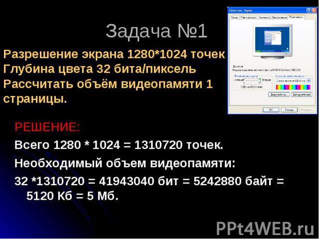 РЕШЕНИЕ: РЕШЕНИЕ: Всего 1280 * 1024 = 1310720 точек. Необходимый объем видеопамяти: 32 *1310720 = 41943040 бит = 5242880 байт = 5120 Кб = 5 Мб.