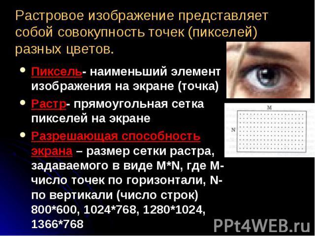 Пиксель- наименьший элемент изображения на экране (точка) Пиксель- наименьший элемент изображения на экране (точка) Растр- прямоугольная сетка пикселей на экране Разрешающая способность экрана – размер сетки растра, задаваемого в виде M*N, где M-чис…