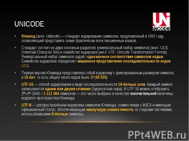 Юникод (англ. Unicode) — стандарт кодирования символов, предложенный в 1991 году, позволяющий представить знаки практически всех письменных языков. Юникод (англ. Unicode) — стандарт кодирования символов, предложенный в 1991 году, позволяющий предста…