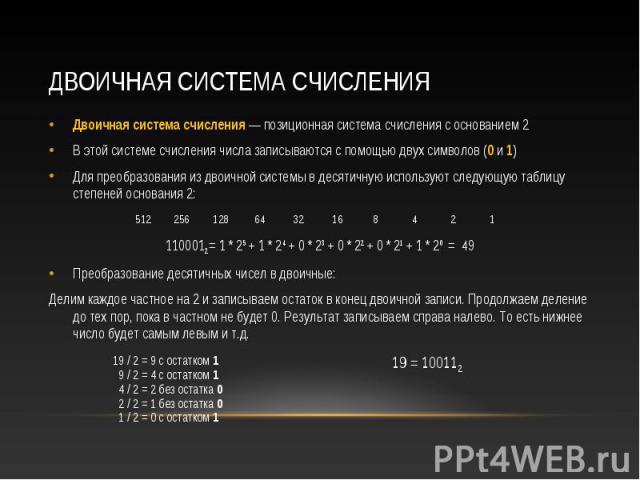 Двоичная система счисления — позиционная система счисления с основанием 2 Двоичная система счисления — позиционная система счисления с основанием 2 В этой системе счисления числа записываются с помощью двух символов (0 и 1) Для преобразования из дво…