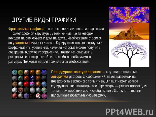 Фрактальная графика — в ее основе лежит понятие фрактала — самоподобной структуры, увеличенные части которой походят на сам объект и друг на друга. Изображение строится по уравнению или их системе. Кодируются только формулы и коэффициенты уравнений,…