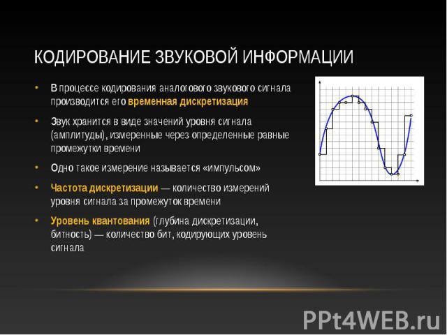 В процессе кодирования аналогового звукового сигнала производится его временная дискретизация В процессе кодирования аналогового звукового сигнала производится его временная дискретизация Звук хранится в виде значений уровня сигнала (амплитуды), изм…