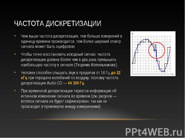 Чем выше частота дискретизации, тем больше измерений в единицу времени производится, тем более широкий спектр сигнала может быть оцифрован Чем выше частота дискретизации, тем больше измерений в единицу времени производится, тем более широкий спектр …