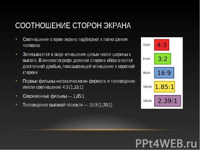 Соотношение сторон экрана подбирают к полю зрения человека Соотношение сторон экрана подбирают к полю зрения человека Записывается в виде отношения целых чисел ширины к высоте. В кинематографе длинная сторона обозначается десятичной дробью, показыва…