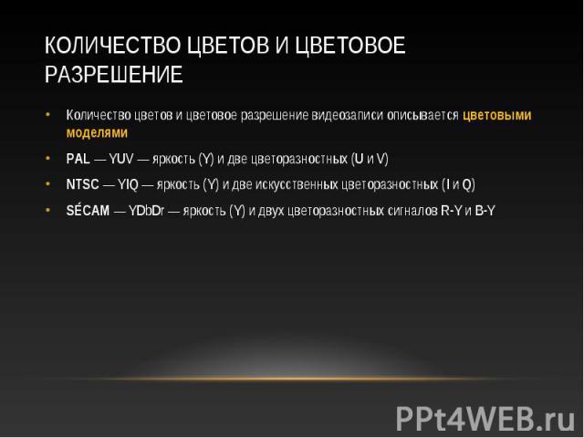 Количество цветов и цветовое разрешение видеозаписи описывается цветовыми моделями Количество цветов и цветовое разрешение видеозаписи описывается цветовыми моделями PAL — YUV — яркость (Y) и две цветоразностных (U и V) NTSC — YIQ — яркость (Y) и дв…