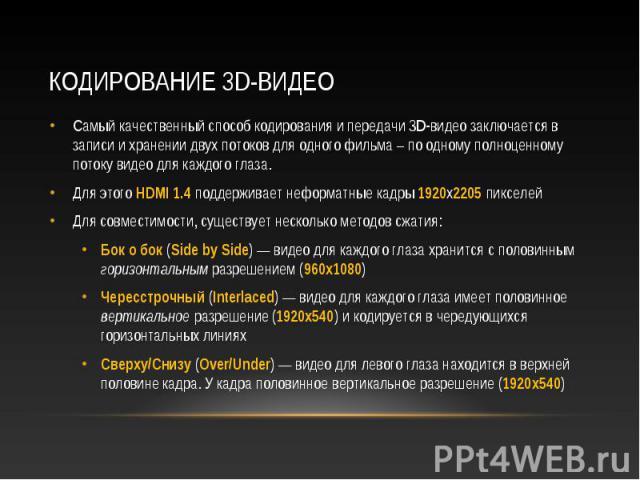 Самый качественный способ кодирования и передачи 3D-видео заключается в записи и хранении двух потоков для одного фильма – по одному полноценному потоку видео для каждого глаза. Самый качественный способ кодирования и передачи 3D-видео заключается в…