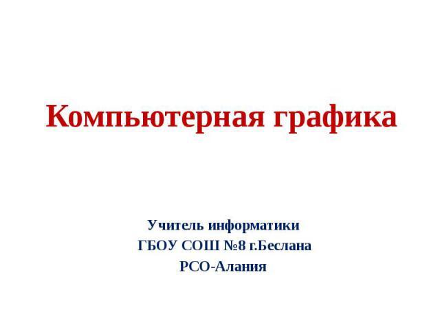 Компьютерная графика Учитель информатики ГБОУ СОШ №8 г.Беслана РСО-Алания