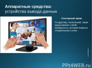 Аппаратные средства: устройства вывода данных Сенсорный экран По-другому, тактил