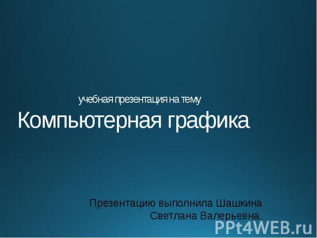 учебная презентация на тему Компьютерная графика Презентацию выполнила Шашкина Светлана Валерьевна.
