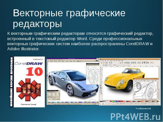 Векторные графические редакторы К векторным графическим редакторам относятся графический редактор, встроенный в текстовый редактор Word. Среди профессиональных векторных графических систем наиболее распространены CorelDRAW и Adobe Illustrator.