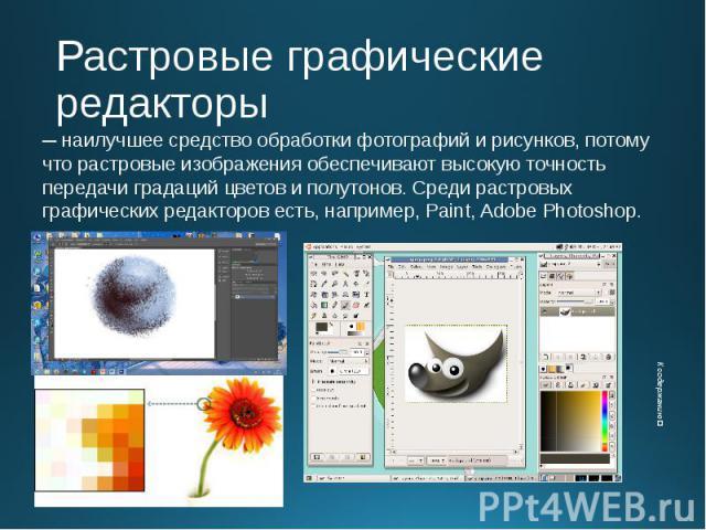 Растровые графические редакторы ─ наилучшее средство обработки фотографий и рисунков, потому что растровые изображения обеспечивают высокую точность передачи градаций цветов и полутонов. Среди растровых графических редакторов есть, например, Paint, …