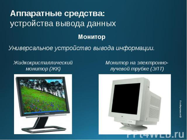Аппаратные средства: устройства вывода данных Монитор Универсальное устройство вывода информации.