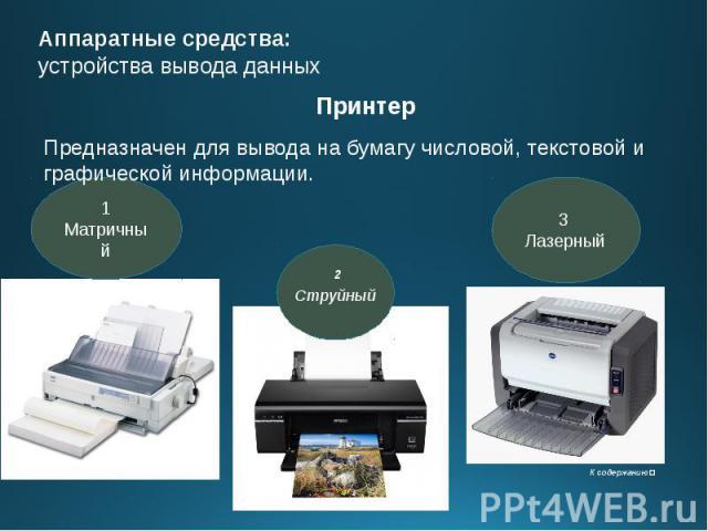 Аппаратные средства: устройства вывода данных Принтер Предназначен для вывода на бумагу числовой, текстовой и графической информации.