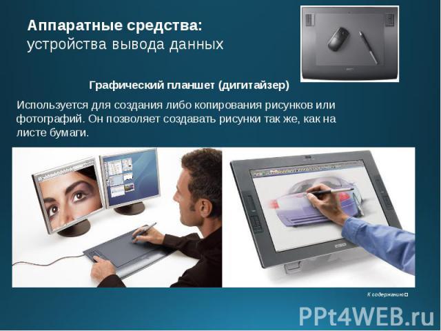 Аппаратные средства: устройства вывода данных Графический планшет (дигитайзер) Используется для создания либо копирования рисунков или фотографий. Он позволяет создавать рисунки так же, как на листе бумаги.