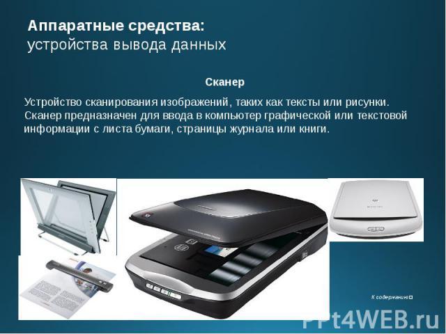 Аппаратные средства: устройства вывода данных Сканер Устройство сканирования изображений, таких как тексты или рисунки. Сканер предназначен для ввода в компьютер графической или текстовой информации с листа бумаги, страницы журнала или книги.