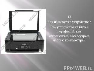 13 Как называется устройство? Это устройство является периферийным устрой