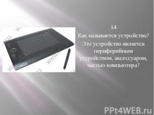 14 Как называется устройство? Это устройство является периферийным устрой