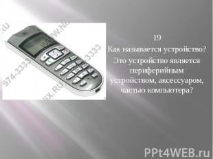 19 Как называется устройство? Это устройство является периферийным устрой