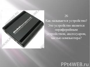 26 Как называется устройство? Это устройство является периферийным устрой