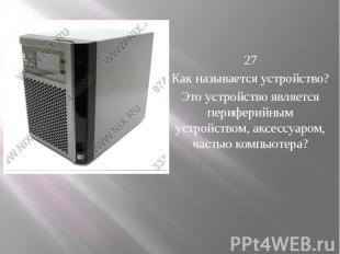 27 Как называется устройство? Это устройство является периферийным устрой