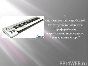4 Как называется устройство? Это устройство является периферийным устройс