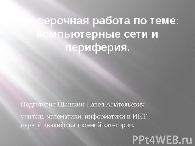 Проверочная работа по теме: компьютерные сети и периферия. Подготовил Шашкин Павел Анатольевич учитель математики, информатики и ИКТ первой квалификационной категории.