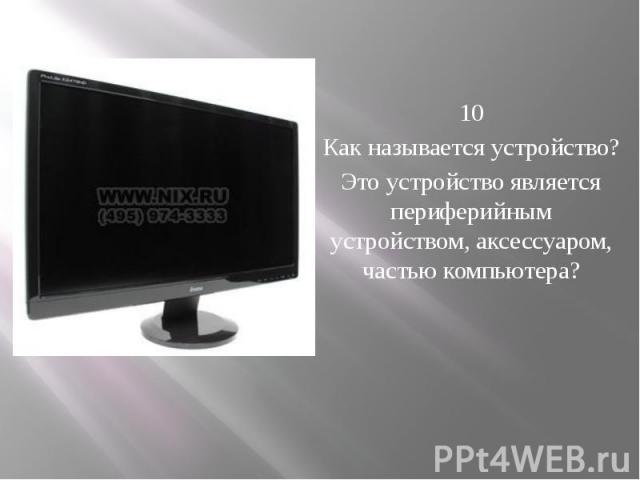 10 Как называется устройство? Это устройство является периферийным устройством, аксессуаром, частью компьютера?