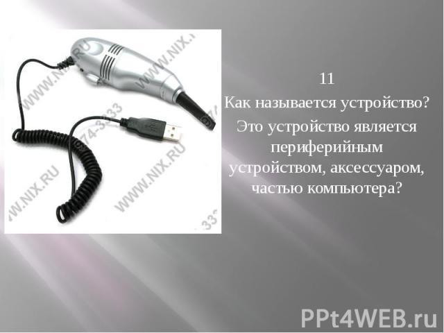 11 Как называется устройство? Это устройство является периферийным устройством, аксессуаром, частью компьютера?