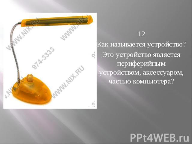 12 Как называется устройство? Это устройство является периферийным устройством, аксессуаром, частью компьютера?
