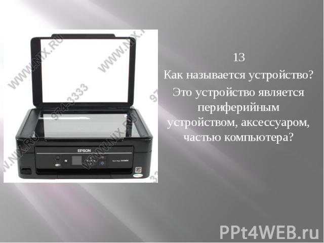 13 Как называется устройство? Это устройство является периферийным устройством, аксессуаром, частью компьютера?