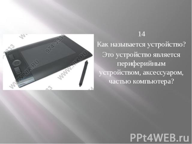14 Как называется устройство? Это устройство является периферийным устройством, аксессуаром, частью компьютера?