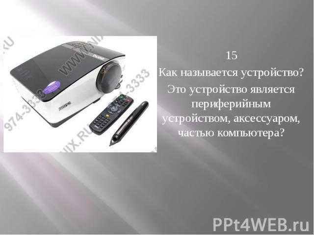 15 Как называется устройство? Это устройство является периферийным устройством, аксессуаром, частью компьютера?