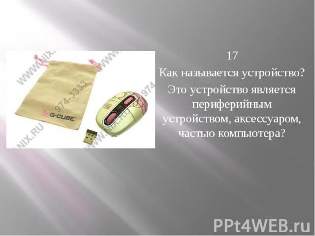 17 Как называется устройство? Это устройство является периферийным устройством, аксессуаром, частью компьютера?