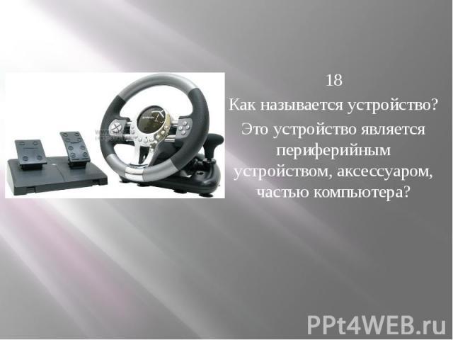 18 Как называется устройство? Это устройство является периферийным устройством, аксессуаром, частью компьютера?