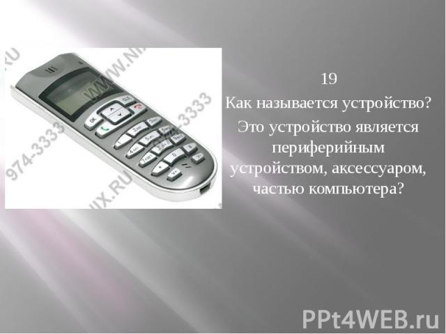 19 Как называется устройство? Это устройство является периферийным устройством, аксессуаром, частью компьютера?