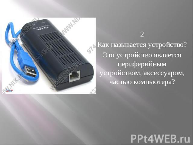 2 Как называется устройство? Это устройство является периферийным устройством, аксессуаром, частью компьютера?