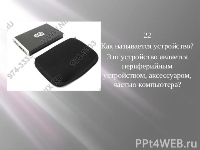 22 Как называется устройство? Это устройство является периферийным устройством, аксессуаром, частью компьютера?