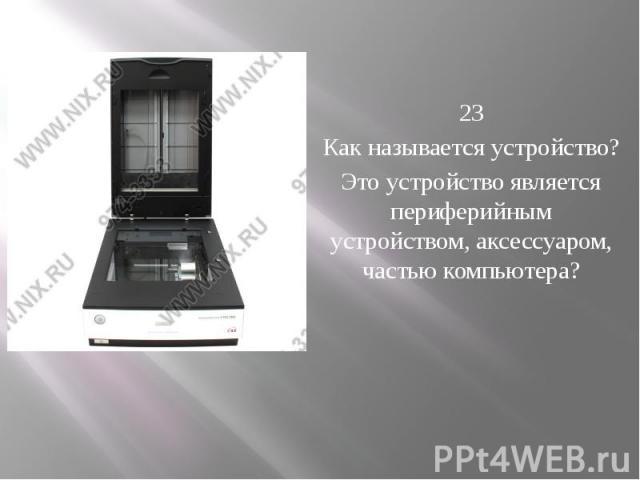 23 Как называется устройство? Это устройство является периферийным устройством, аксессуаром, частью компьютера?