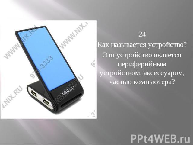 24 Как называется устройство? Это устройство является периферийным устройством, аксессуаром, частью компьютера?
