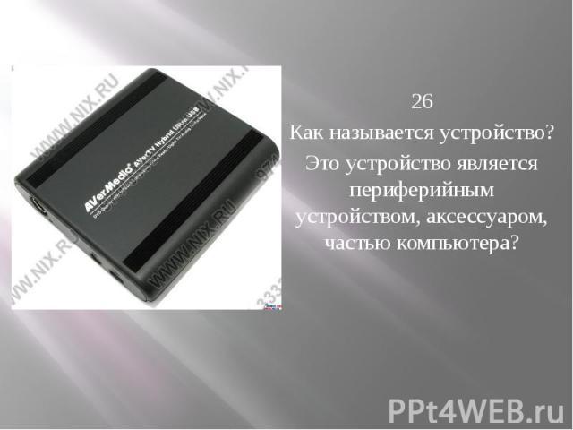 26 Как называется устройство? Это устройство является периферийным устройством, аксессуаром, частью компьютера?