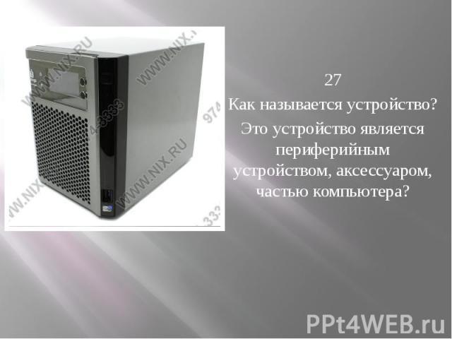 27 Как называется устройство? Это устройство является периферийным устройством, аксессуаром, частью компьютера?