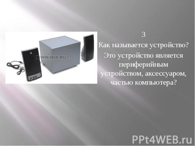 3 Как называется устройство? Это устройство является периферийным устройством, аксессуаром, частью компьютера?