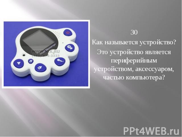 30 Как называется устройство? Это устройство является периферийным устройством, аксессуаром, частью компьютера?
