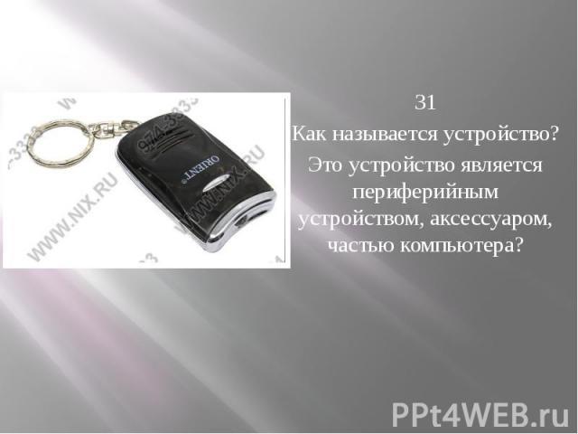 31 Как называется устройство? Это устройство является периферийным устройством, аксессуаром, частью компьютера?