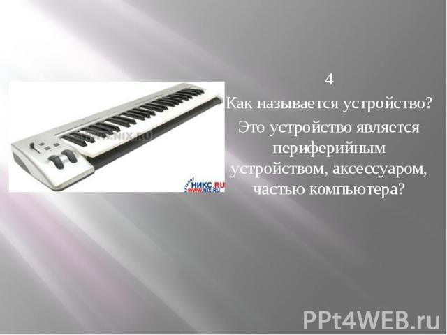 4 Как называется устройство? Это устройство является периферийным устройством, аксессуаром, частью компьютера?